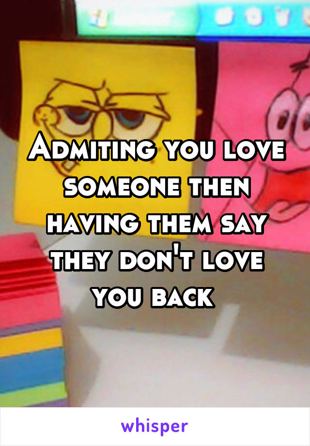Admiting you love someone then having them say they don't love you back