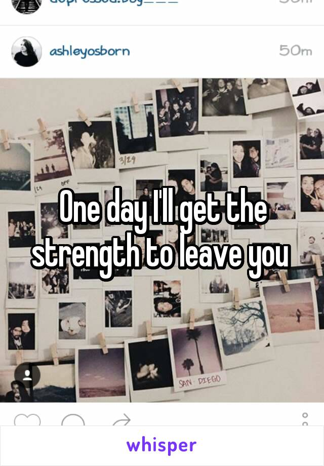 One day I'll get the strength to leave you
