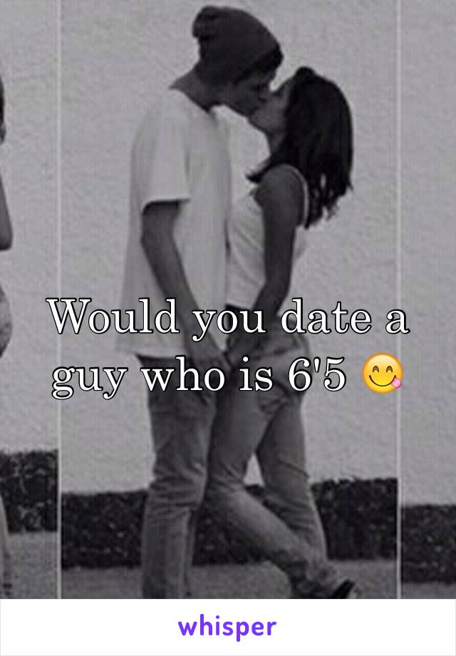 Would you date a guy who is 6'5 😋