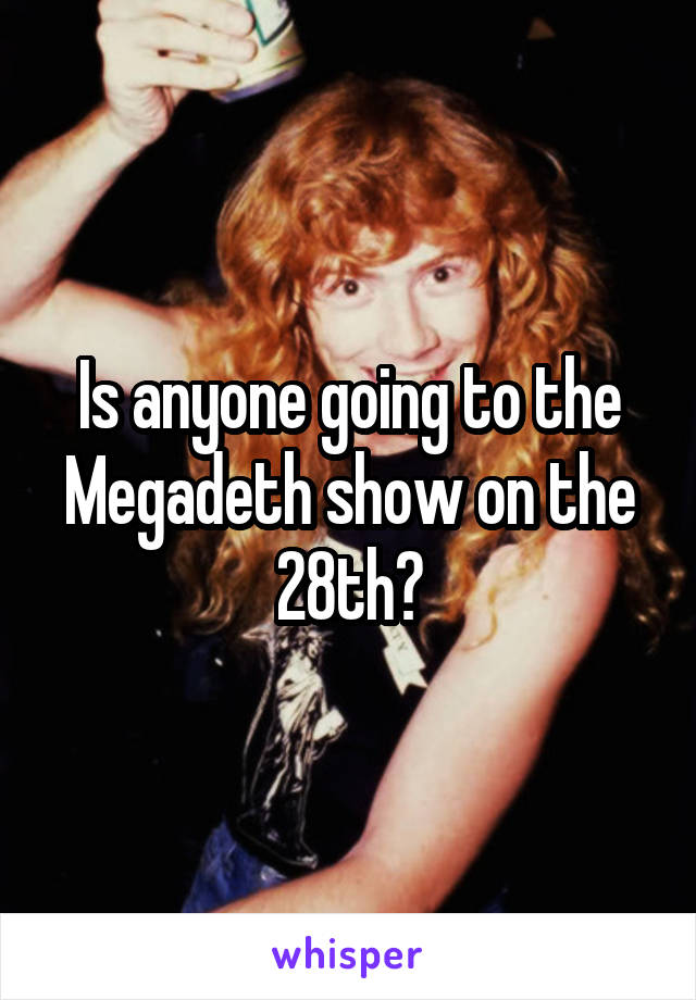 Is anyone going to the Megadeth show on the 28th?