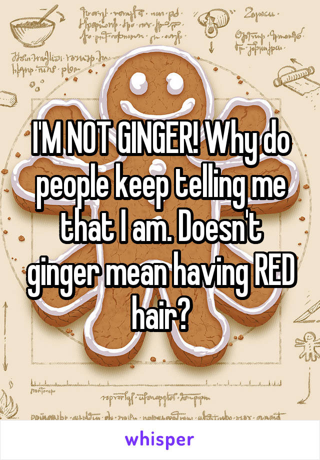 I'M NOT GINGER! Why do people keep telling me that I am. Doesn't ginger mean having RED hair?