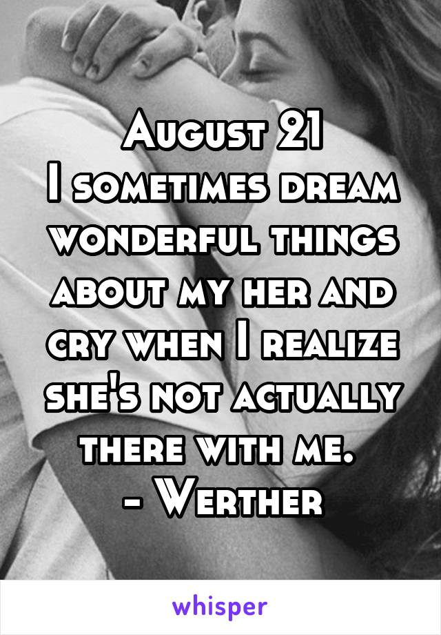 August 21 I sometimes dream wonderful things about my her and cry when I realize she's not actually there with me.  - Werther