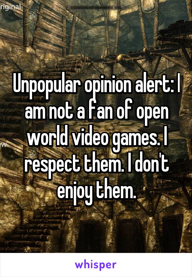 Unpopular opinion alert: I am not a fan of open world video games. I respect them. I don't enjoy them.