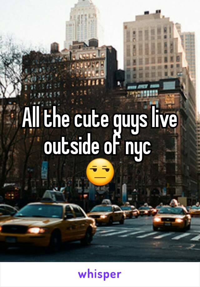 All the cute guys live outside of nyc  😒