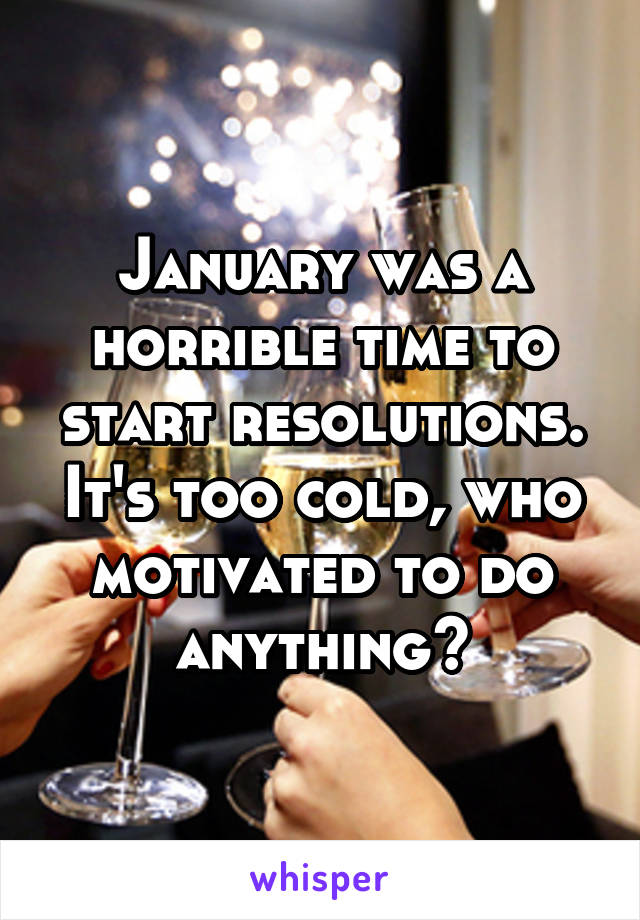 January was a horrible time to start resolutions. It's too cold, who motivated to do anything?