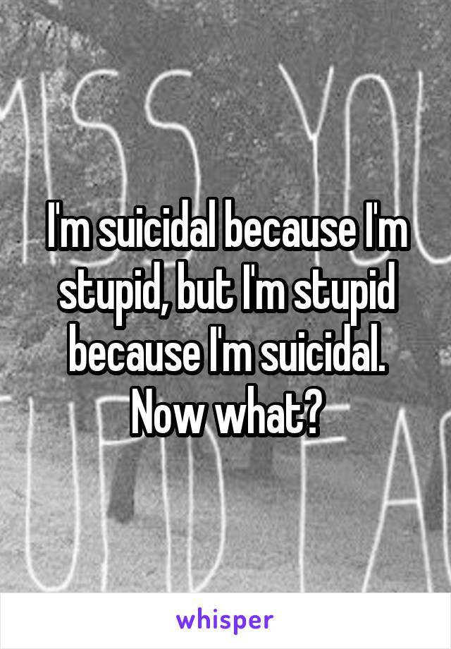 I'm suicidal because I'm stupid, but I'm stupid because I'm suicidal. Now what?
