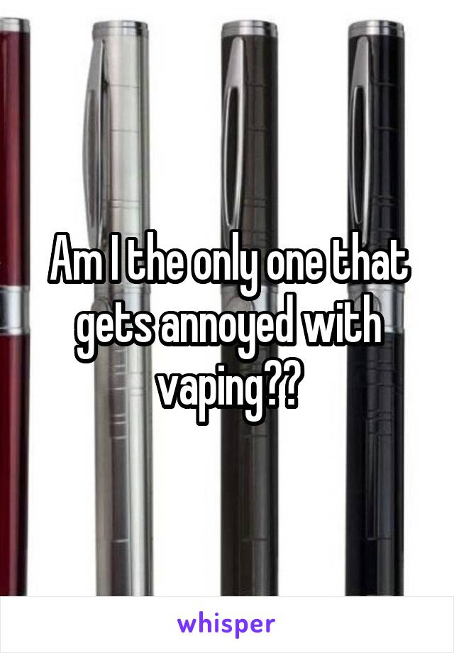 Am I the only one that gets annoyed with vaping??