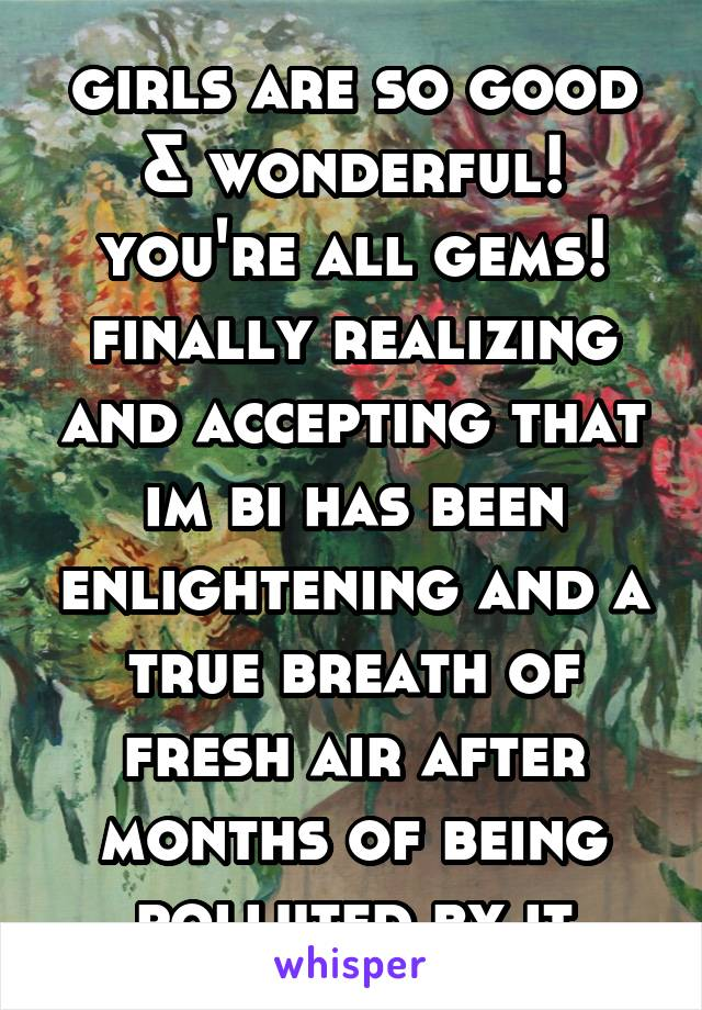 girls are so good & wonderful! you're all gems! finally realizing and accepting that im bi has been enlightening and a true breath of fresh air after months of being polluted by it