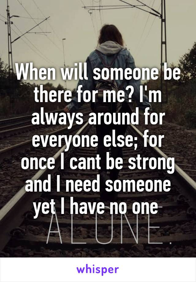 When will someone be there for me? I'm always around for everyone else; for once I cant be strong and I need someone yet I have no one