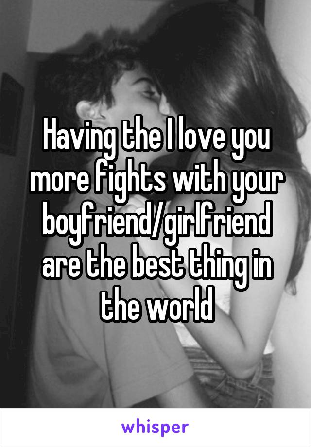 Having the I love you more fights with your boyfriend/girlfriend are the best thing in the world