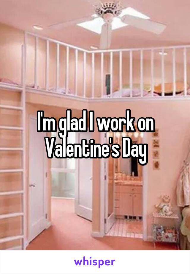 I'm glad I work on Valentine's Day
