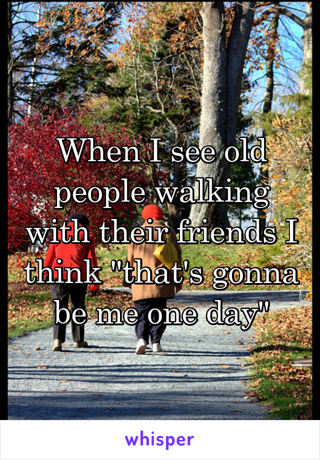 """When I see old people walking with their friends I think """"that's gonna be me one day"""""""