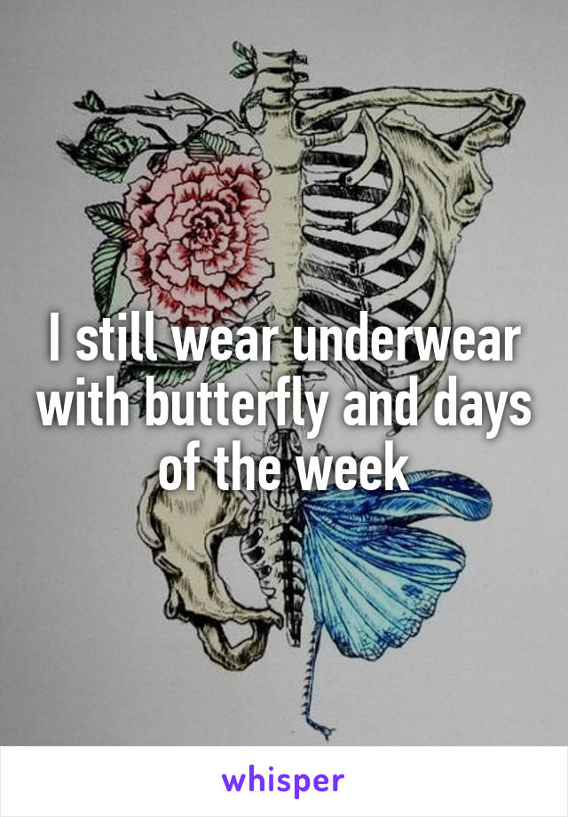 I still wear underwear with butterfly and days of the week