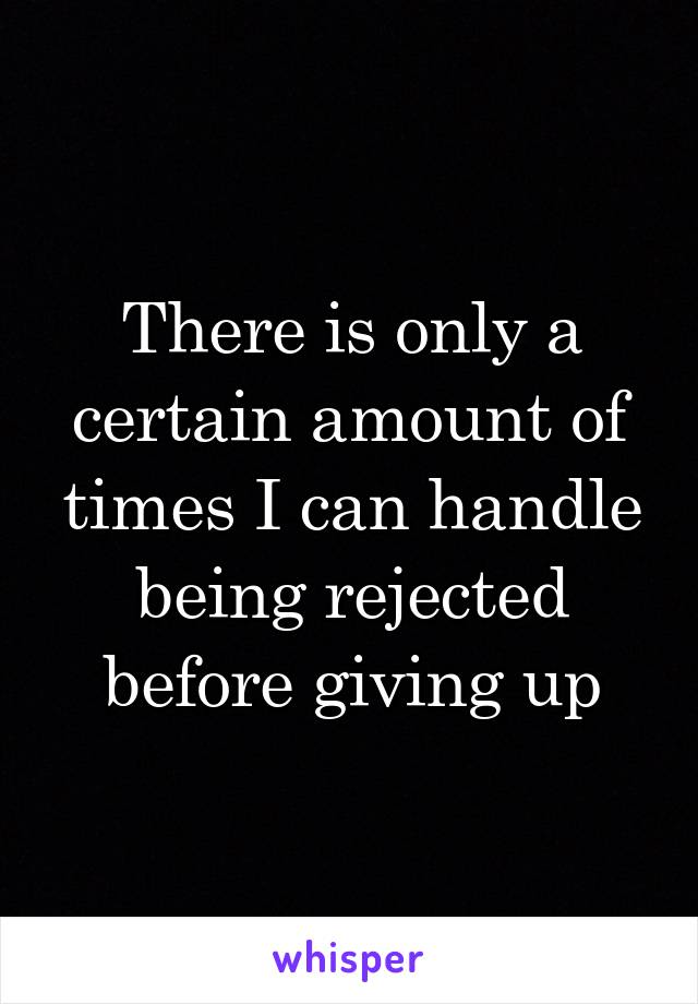 There is only a certain amount of times I can handle being rejected before giving up