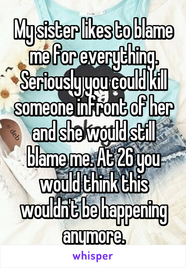 My sister likes to blame me for everything. Seriously you could kill someone infront of her and she would still blame me. At 26 you would think this wouldn't be happening anymore.