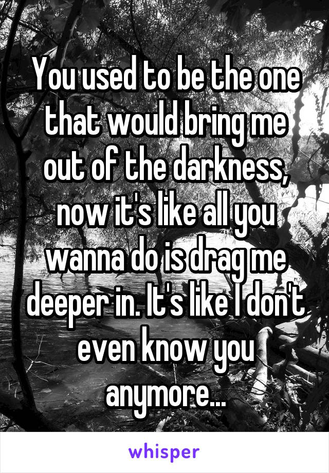 You used to be the one that would bring me out of the darkness, now it's like all you wanna do is drag me deeper in. It's like I don't even know you anymore...