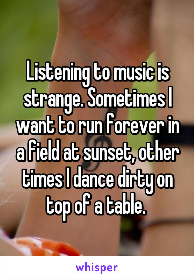 Listening to music is strange. Sometimes I want to run forever in a field at sunset, other times I dance dirty on top of a table.