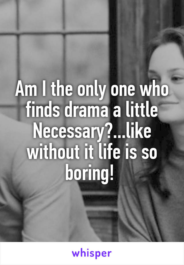 Am I the only one who finds drama a little Necessary?...like without it life is so boring!