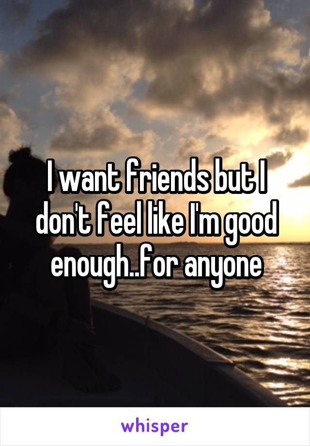 I want friends but I don't feel like I'm good enough..for anyone