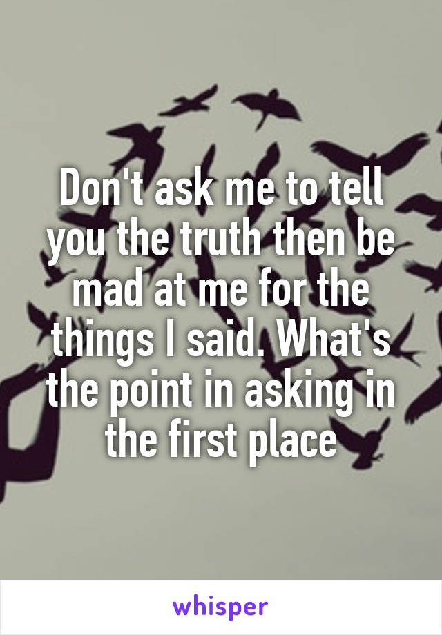 Don't ask me to tell you the truth then be mad at me for the things I said. What's the point in asking in the first place