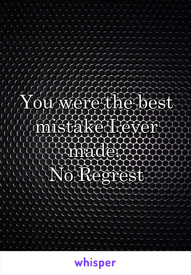 You were the best mistake I ever made.  No Regrest