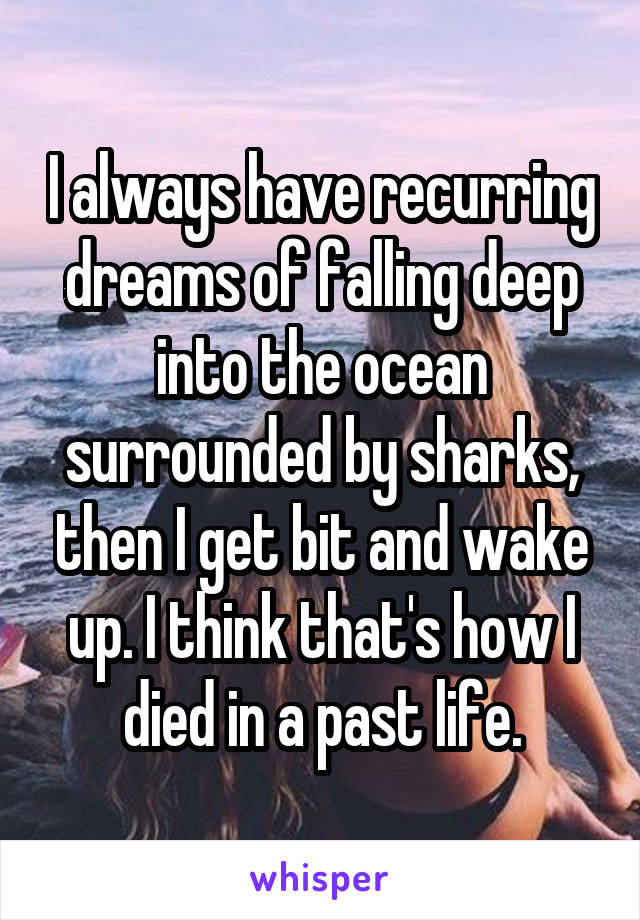 I always have recurring dreams of falling deep into the ocean surrounded by sharks, then I get bit and wake up. I think that's how I died in a past life.
