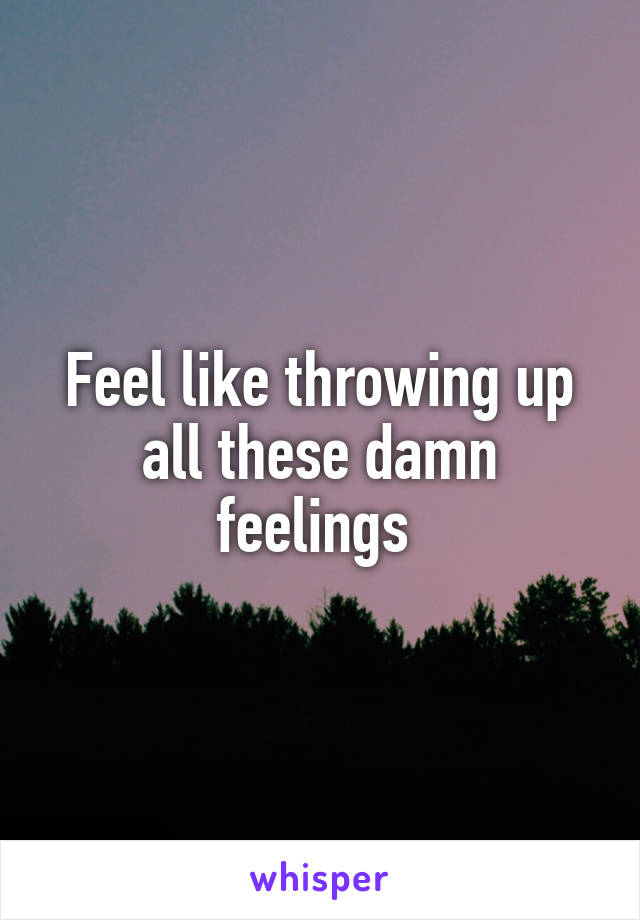 Feel like throwing up all these damn feelings