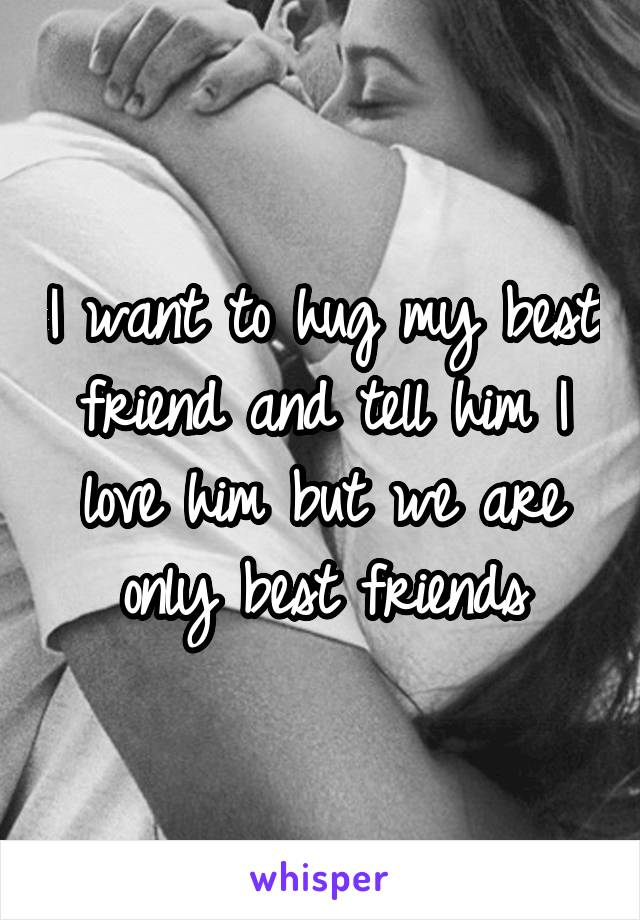 I want to hug my best friend and tell him I love him but we are only best friends