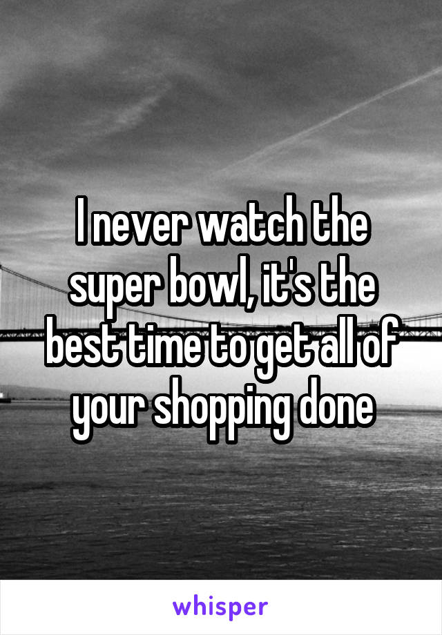 I never watch the super bowl, it's the best time to get all of your shopping done