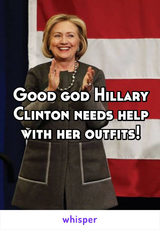 Good god Hillary Clinton needs help with her outfits!