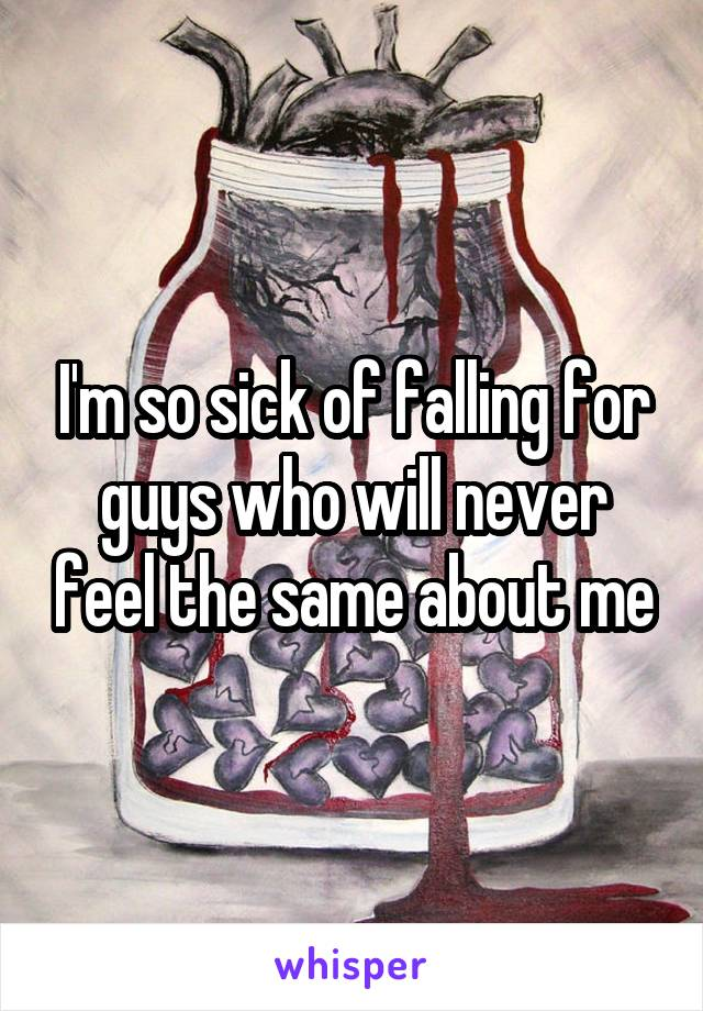 I'm so sick of falling for guys who will never feel the same about me