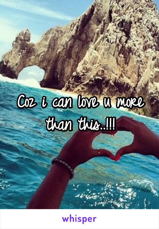 Coz i can love u more than this..!!!