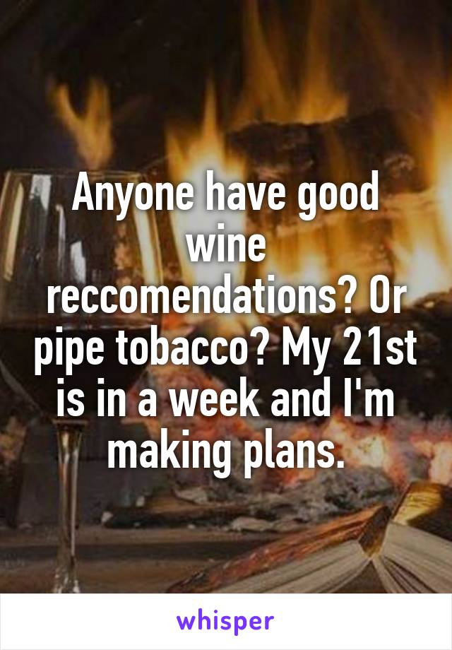 Anyone have good wine reccomendations? Or pipe tobacco? My 21st is in a week and I'm making plans.