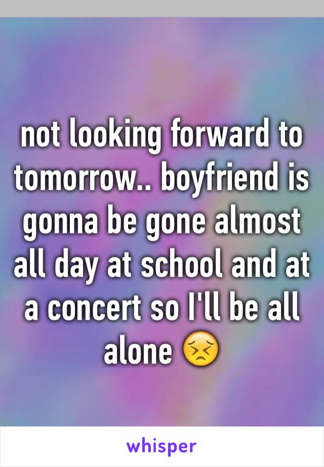 not looking forward to tomorrow.. boyfriend is gonna be gone almost all day at school and at a concert so I'll be all alone 😣