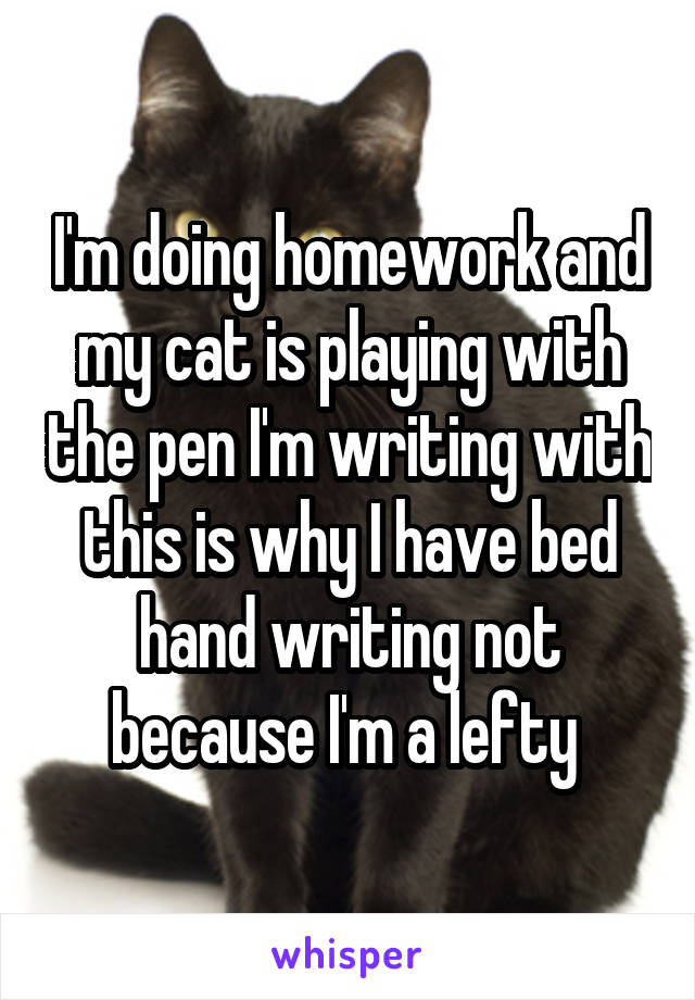 I'm doing homework and my cat is playing with the pen I'm writing with this is why I have bed hand writing not because I'm a lefty