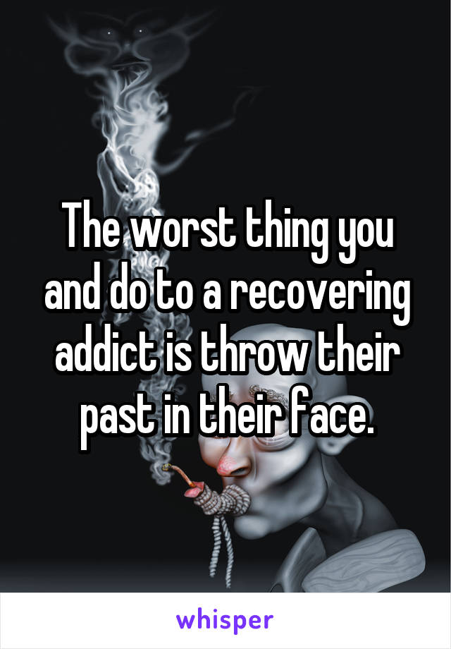 The worst thing you and do to a recovering addict is throw their past in their face.