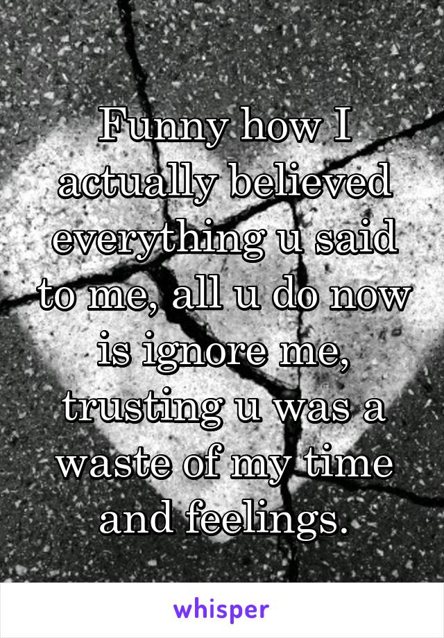 Funny how I actually believed everything u said to me, all u do now is ignore me, trusting u was a waste of my time and feelings.