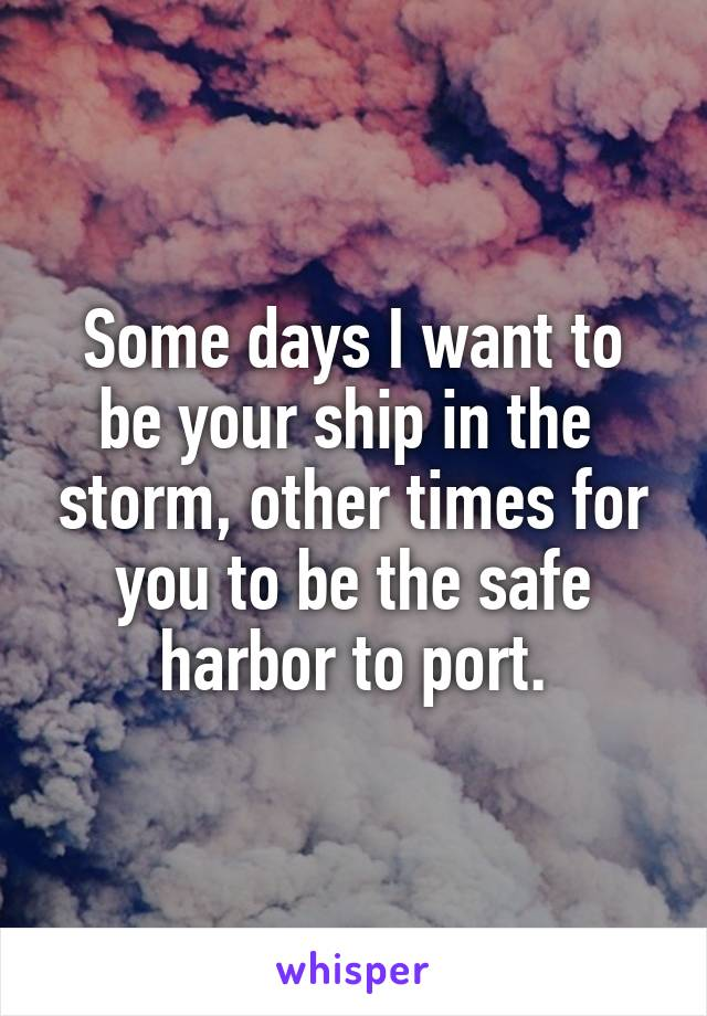 Some days I want to be your ship in the  storm, other times for you to be the safe harbor to port.