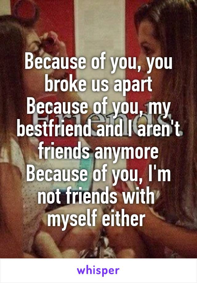 Because of you, you broke us apart Because of you, my bestfriend and I aren't friends anymore Because of you, I'm not friends with  myself either