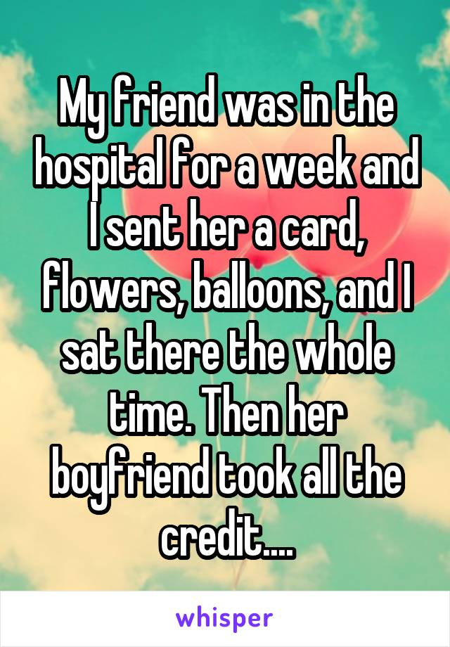 My friend was in the hospital for a week and I sent her a card, flowers, balloons, and I sat there the whole time. Then her boyfriend took all the credit....