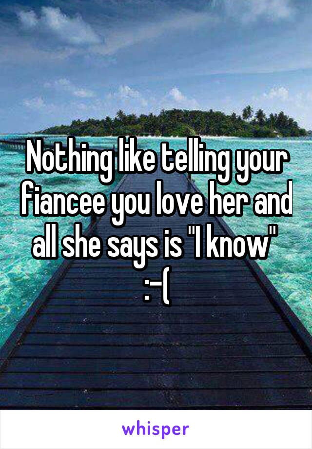 "Nothing like telling your fiancee you love her and all she says is ""I know""  :-("