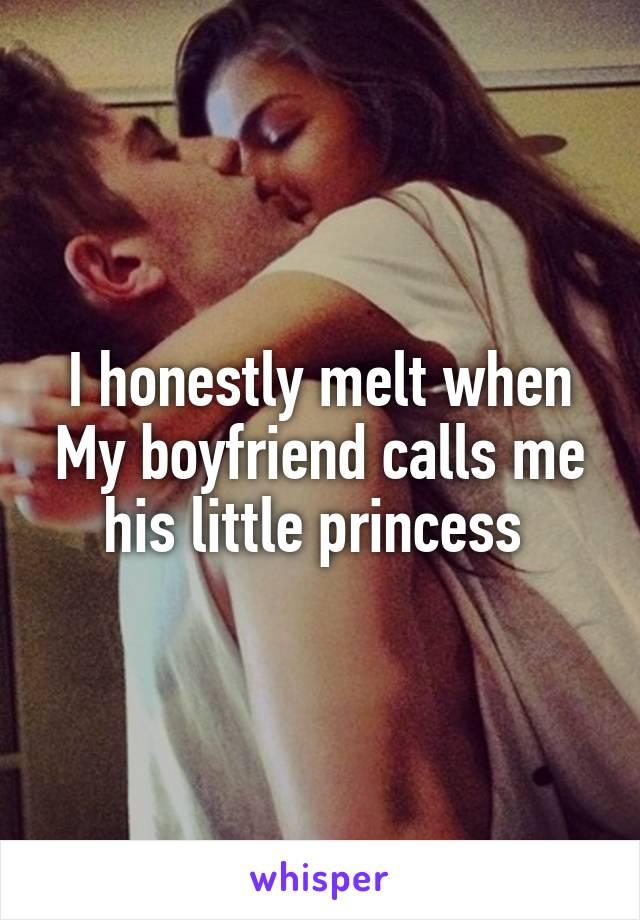 I honestly melt when My boyfriend calls me his little princess