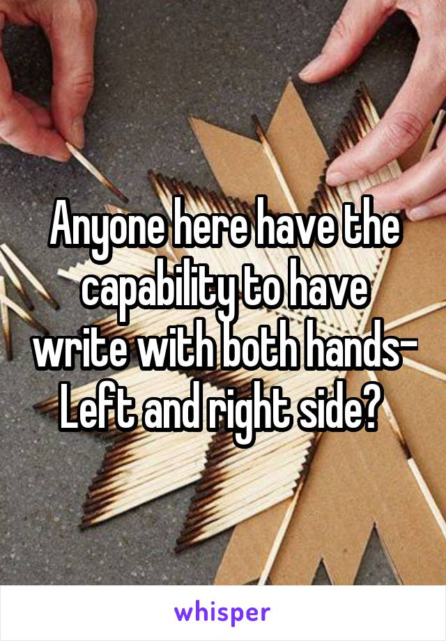 Anyone here have the capability to have write with both hands- Left and right side?
