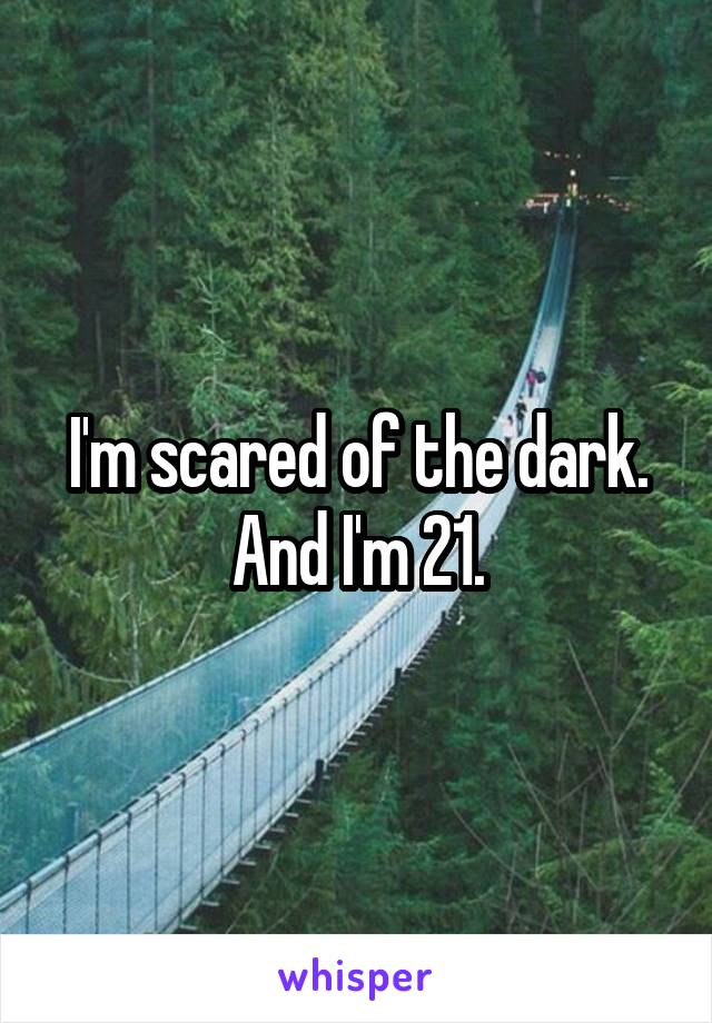 I'm scared of the dark. And I'm 21.