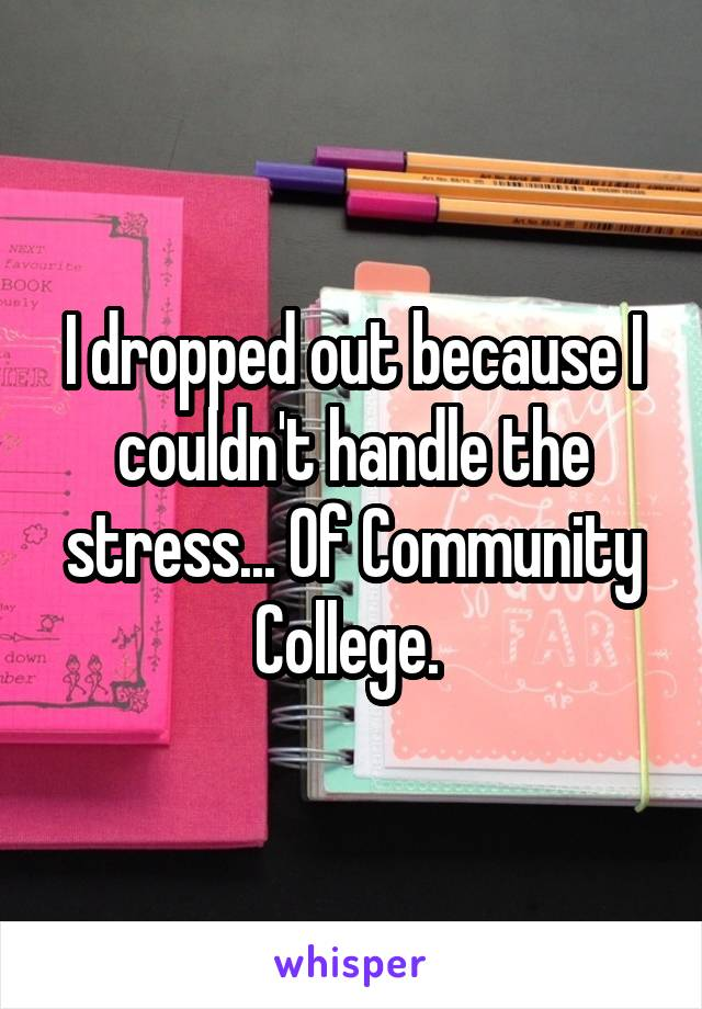 I dropped out because I couldn't handle the stress... Of Community College.