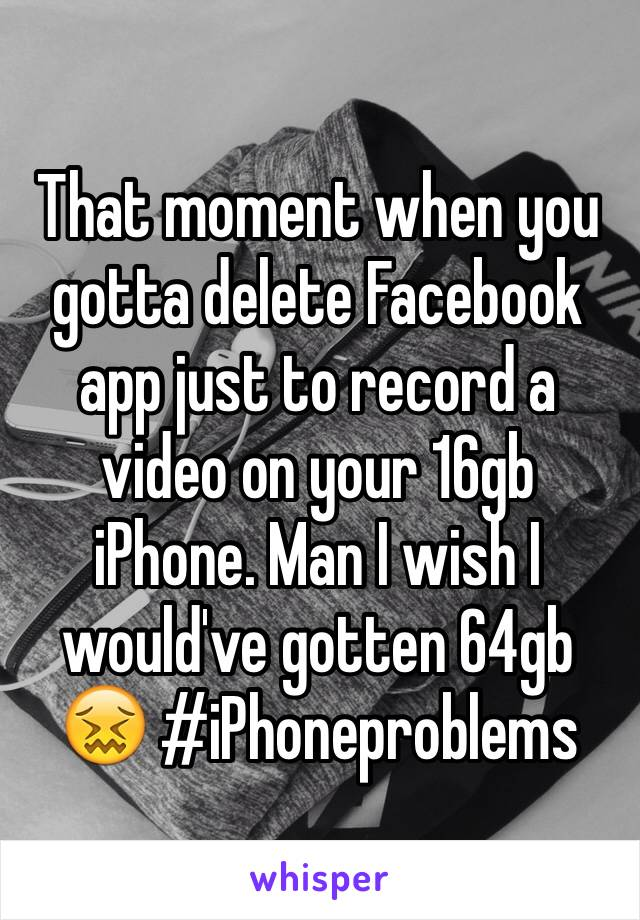 That moment when you gotta delete Facebook app just to record a video on your 16gb iPhone. Man I wish I would've gotten 64gb 😖 #iPhoneproblems