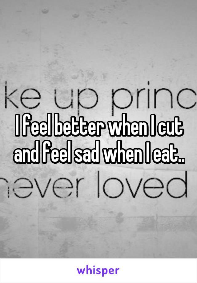 I feel better when I cut and feel sad when I eat..