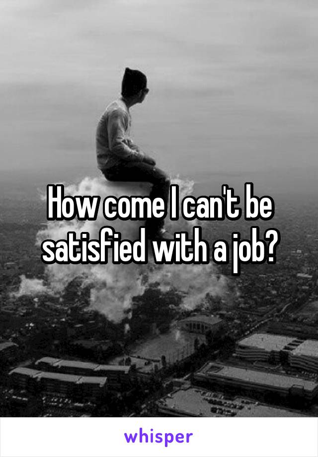 How come I can't be satisfied with a job?
