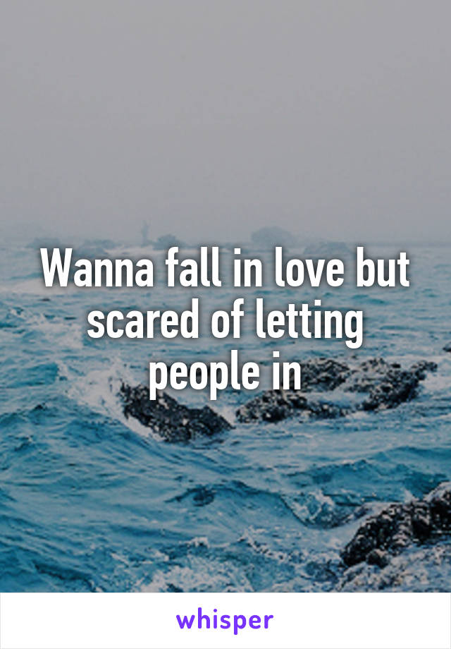 Wanna fall in love but scared of letting people in