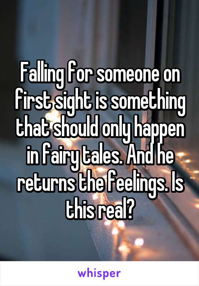 Falling for someone on first sight is something that should only happen in fairy tales. And he returns the feelings. Is this real?